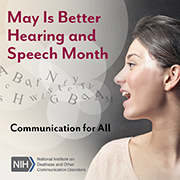 May Is Better Hearing and Speech Month. Communication for All. National Institutes of Health/National Institute on Deafness and Other Communication Disorders logo. Side profile of a woman's face as she is speaking. Letters float out of her mouth and into the air.