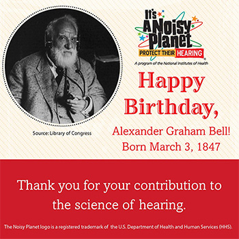 A black and white photo of Alexander Graham Bell. Text reads: Happy Birthday, Alexander Graham Bell! Born March 3, 1847. Thank you for your contribution to the science of hearing.
