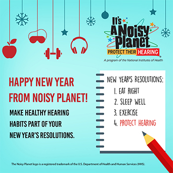 A cartoon spiral notebook and pencil with a to do list. To do list reads: New Year's Resolutions: 1. eat right, 2. sleep well, 3. exercise, 4. protect hearing. Text beside the notebook reads: Happy New Year from Noisy Planet! Make healthy hearing habits part of your New Year's resolutions. Across the top of the picture an apple, an eye mask, a hand weight, and headphones are hanging on strings.