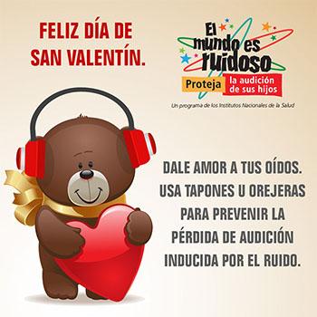 Una caricatura de un osito de peluche sosteniendo un corazón y usando orejeras para proteger su audición. El texto dice: ¡Feliz día de San Valentín! Dale amor a tus oídos. Usa tapones u orejeras para prevenir la pérdida de audición inducida por el ruido.