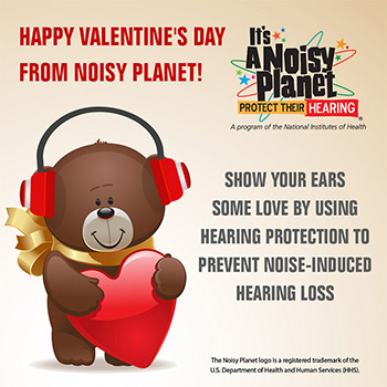 A cartoon teddy bear holding a heart and wearing protective earmuffs. Text reads: Happy Valentine's Day from Noisy Planet! Show your ears some love by using hearing protection to prevent noise-induced hearing loss.