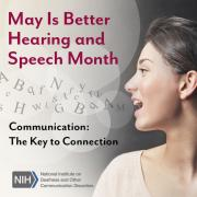 May Is Better Hearing and Speech Month. Communication: The Key to Connection. National Institutes of Health/National Institute on Deafness and Other Communication Disorders logo. Side profile of a woman's face as she is speaking. Letters float out of her mouth and into the air.