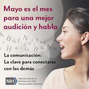 Mayo es el mes para una mejor audición y habla. La comunicación: La clave para conectarse con los demás. Logo de los Institutos Nacionales de la Salud / Instituto Nacional de la Sordera y Otros Trastornos de la Comunicación. Perfil de la cara de una mujer mientras habla. Hay letras saliendo de su boca y flotando en el aire.