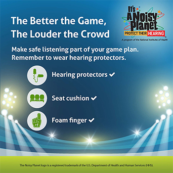 An image of a brightly lit sports stadium. Text above it reads: The better the game, the louder the crowd. Make safe listening part of your game plan. Remember to wear hearing protectors. Icons are used to represent hearing protectors, a seat cushion, and a foam finger.