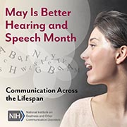May Is Better Hearing and Speech Month. Communication Across the Lifespan. National Institutes of Health/National Institute on Deafness and Other Communication Disorders logo. Side profile of a woman's face as she is speaking. Letters float out of her mouth and into the air.