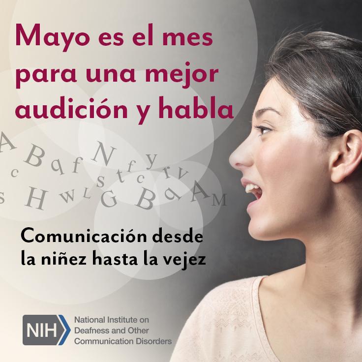 Mayo es el mes para una mejor audición y habla. Comunicación desde la niñez hasta la vejez. Logo de los Institutos Nacionales de la Salud / Instituto Nacional de la Sordera y Otros Trastornos de la Comunicación. Perfil de la cara de una mujer mientras habla. Hay letras saliendo de su boca y flotando en el aire.