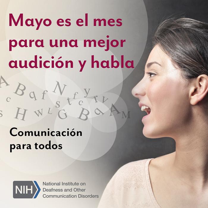Mayo es el mes para una mejor audición y habla. Comunicación para todos. Logo de los Institutos Nacionales de la Salud / Instituto Nacional de la Sordera y Otros Trastornos de la Comunicación. Perfil de la cara de una mujer mientras habla. Hay letras saliendo de su boca y flotando en el aire.