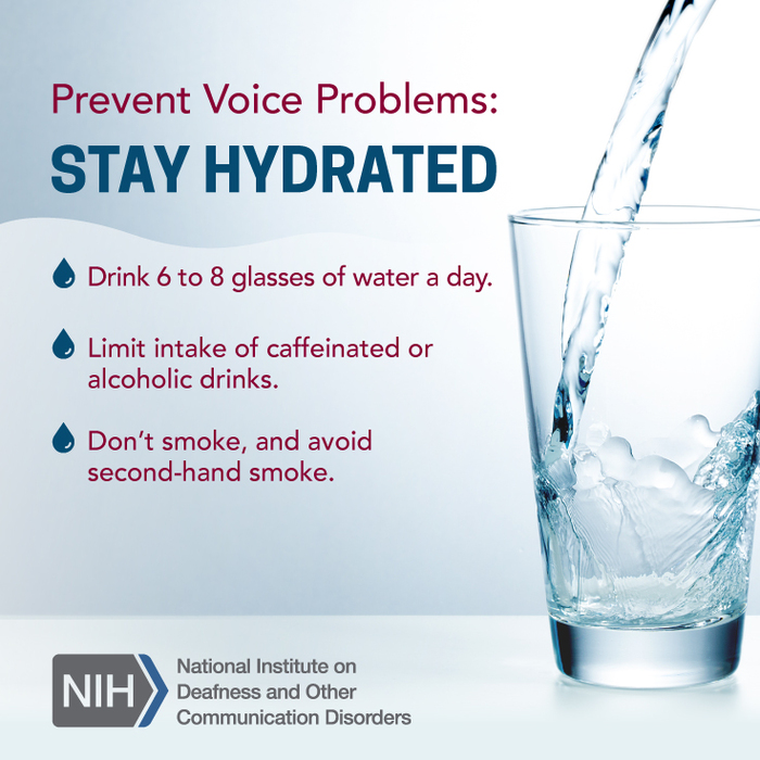 A glass being filled with water. Text reads: Prevent voice problems: Stay hydrated. Drink 6 to 8 glasses of water a day. Limit intake of caffeinated or alcoholic drinks. Don't smoke, and avoid second-hand smoke.